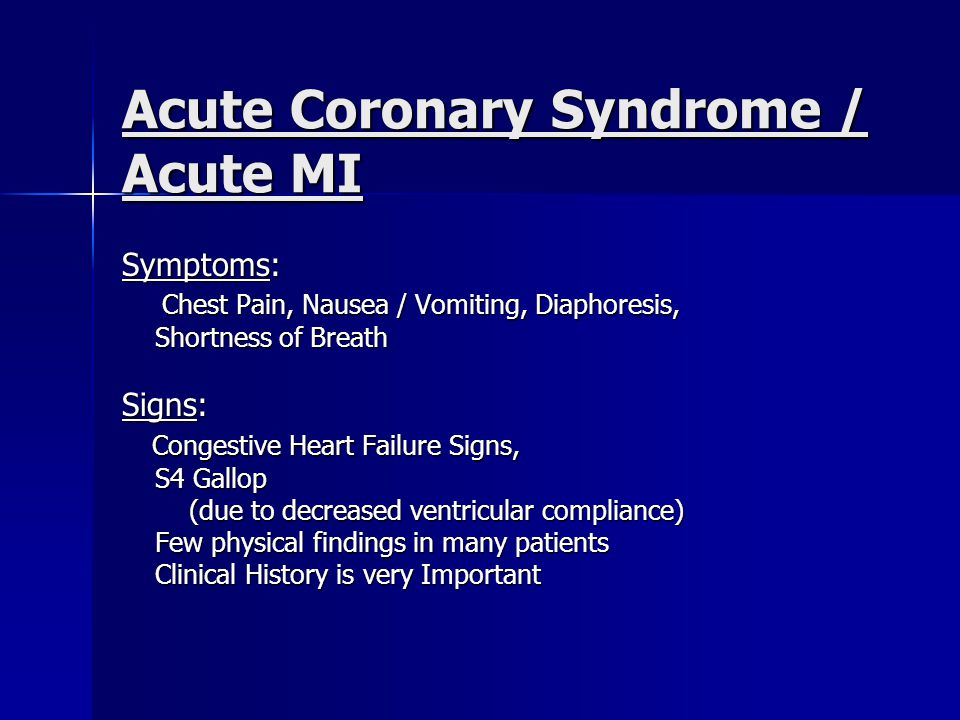 Acute Coronary Syndrome / Acute MI Symptoms: Chest Pain, Nausea / Vomiting, Diaphoresis, Chest Pain, Nausea / Vomiting, Diaphoresis, Shortness of Breath Shortness of Breath Signs: Congestive Heart Failure Signs, Congestive Heart Failure Signs, S4 Gallop S4 Gallop (due to decreased ventricular compliance) (due to decreased ventricular compliance) Few physical findings in many patients Few physical findings in many patients Clinical History is very Important Clinical History is very Important