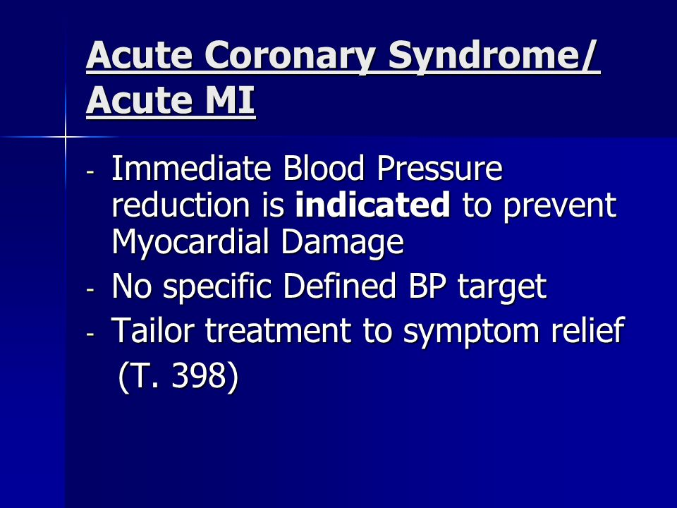 Acute Coronary Syndrome/ Acute MI - Immediate Blood Pressure reduction is indicated to prevent Myocardial Damage - No specific Defined BP target - Tailor treatment to symptom relief (T.