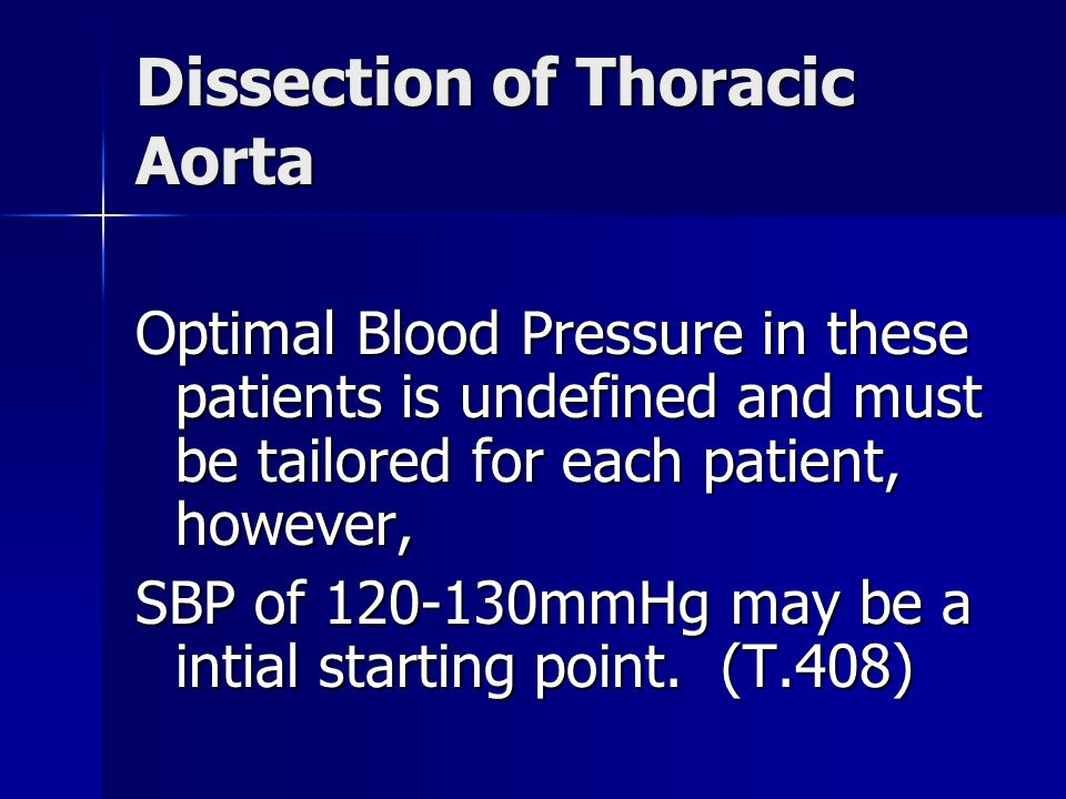 Dissection of Thoracic Aorta Optimal Blood Pressure in these patients is undefined and must be tailored for each patient, however, SBP of 120-130mmHg may be a intial starting point.