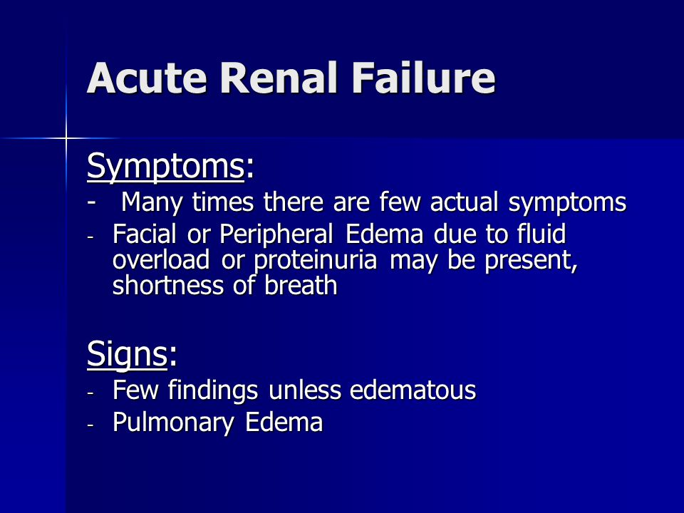 Acute Renal Failure Symptoms: - Many times there are few actual symptoms - Facial or Peripheral Edema due to fluid overload or proteinuria may be present, shortness of breath Signs: - Few findings unless edematous - Pulmonary Edema