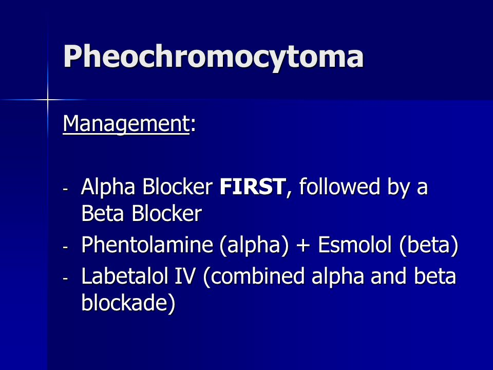 Pheochromocytoma Management: - Alpha Blocker FIRST, followed by a Beta Blocker - Phentolamine (alpha) + Esmolol (beta) - Labetalol IV (combined alpha