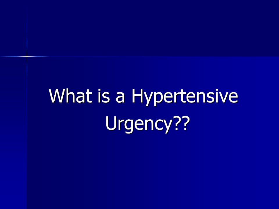 What is a Hypertensive What is a Hypertensive Urgency?? Urgency??