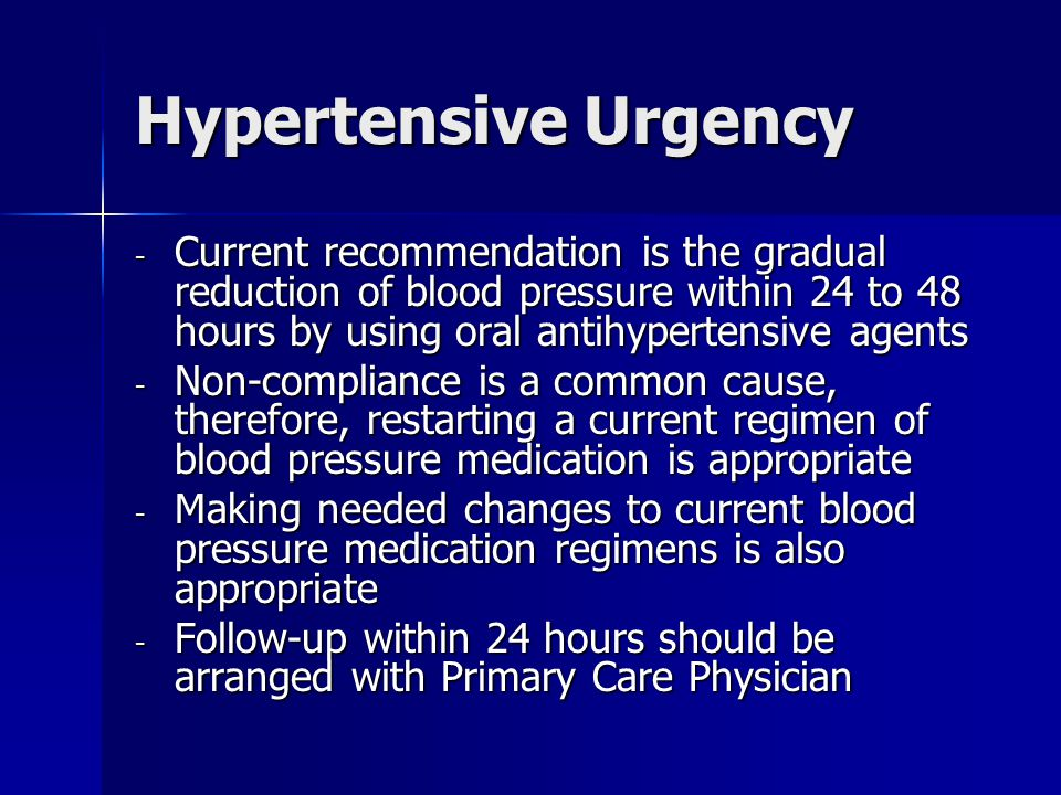 Hypertensive Urgency - Current recommendation is the gradual reduction of blood pressure within 24 to 48 hours by using oral antihypertensive agents - Non-compliance is a common cause, therefore, restarting a current regimen of blood pressure medication is appropriate - Making needed changes to current blood pressure medication regimens is also appropriate - Follow-up within 24 hours should be arranged with Primary Care Physician