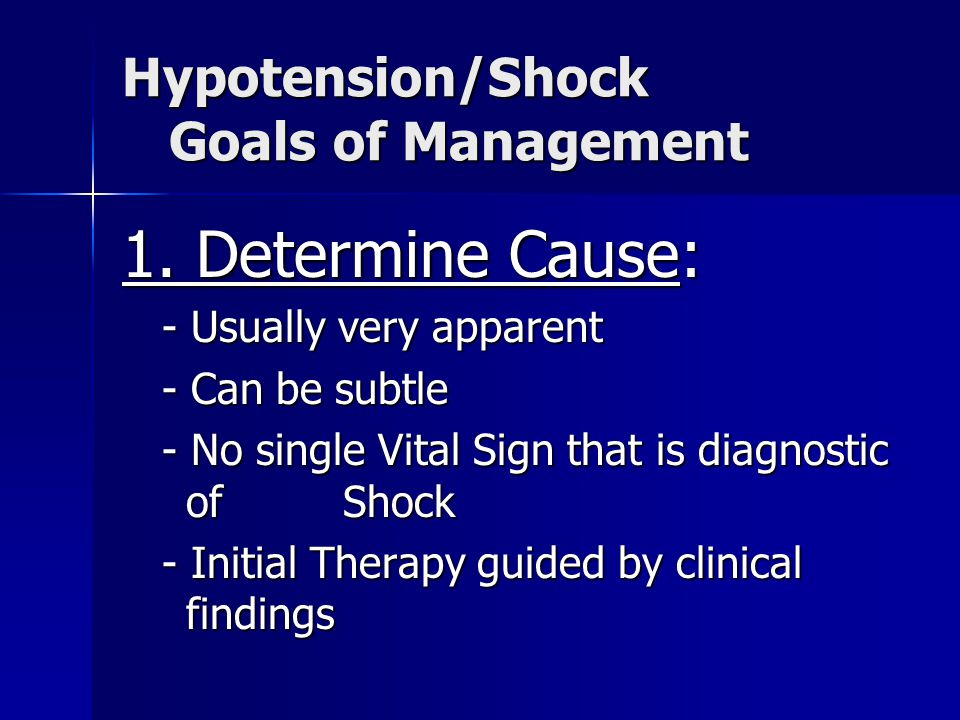 Hypotension/Shock Goals of Management 1. Determine Cause: - Usually very apparent - Usually very apparent - Can be subtle - Can be subtle - No single