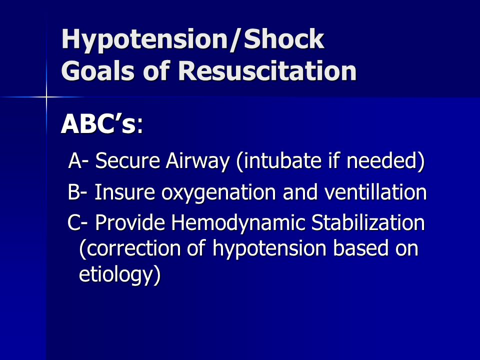 Hypotension/Shock Goals of Resuscitation ABC's: A- Secure Airway (intubate if needed) A- Secure Airway (intubate if needed) B- Insure oxygenation and ventillation B- Insure oxygenation and ventillation C- Provide Hemodynamic Stabilization (correction of hypotension based on etiology) C- Provide Hemodynamic Stabilization (correction of hypotension based on etiology)