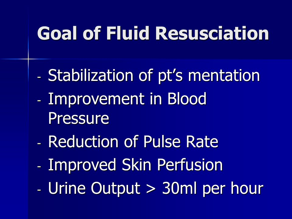 Goal of Fluid Resusciation - Stabilization of pt's mentation - Improvement in Blood Pressure - Reduction of Pulse Rate - Improved Skin Perfusion - Urine Output > 30ml per hour
