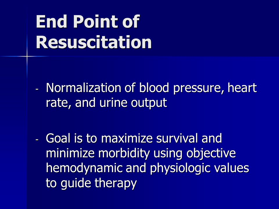 End Point of Resuscitation - Normalization of blood pressure, heart rate, and urine output - Goal is to maximize survival and minimize morbidity using objective hemodynamic and physiologic values to guide therapy