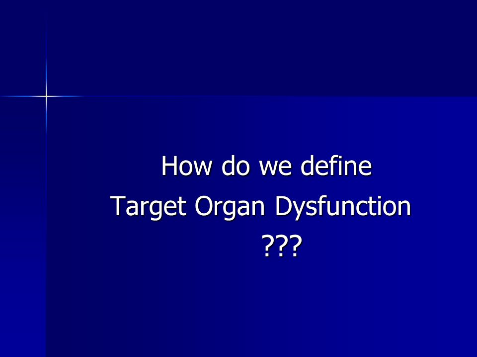 How do we define How do we define Target Organ Dysfunction Target Organ Dysfunction ??? ???