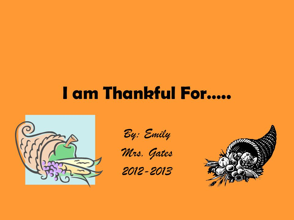 I am Thankful For….. By: Emily Mrs. Gates 2012-2013