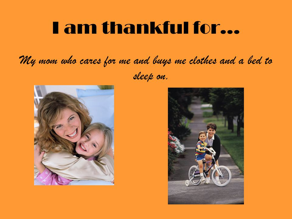 I am thankful for… My mom who cares for me and buys me clothes and a bed to sleep on.