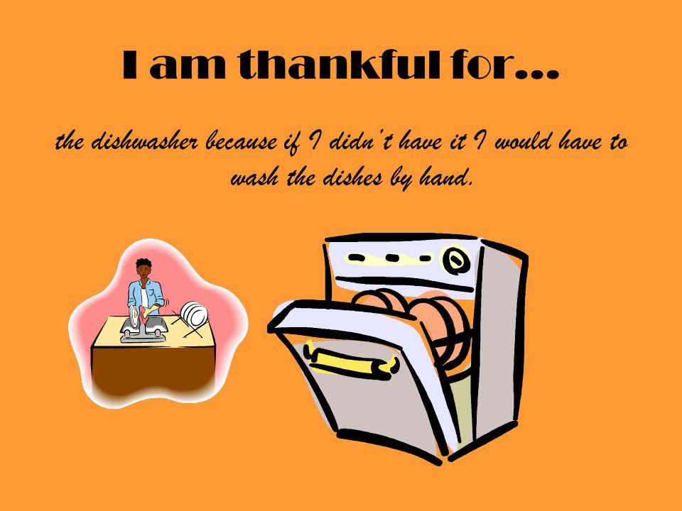 I am thankful for… the dishwasher because if I didn't have it I would have to wash the dishes by hand.