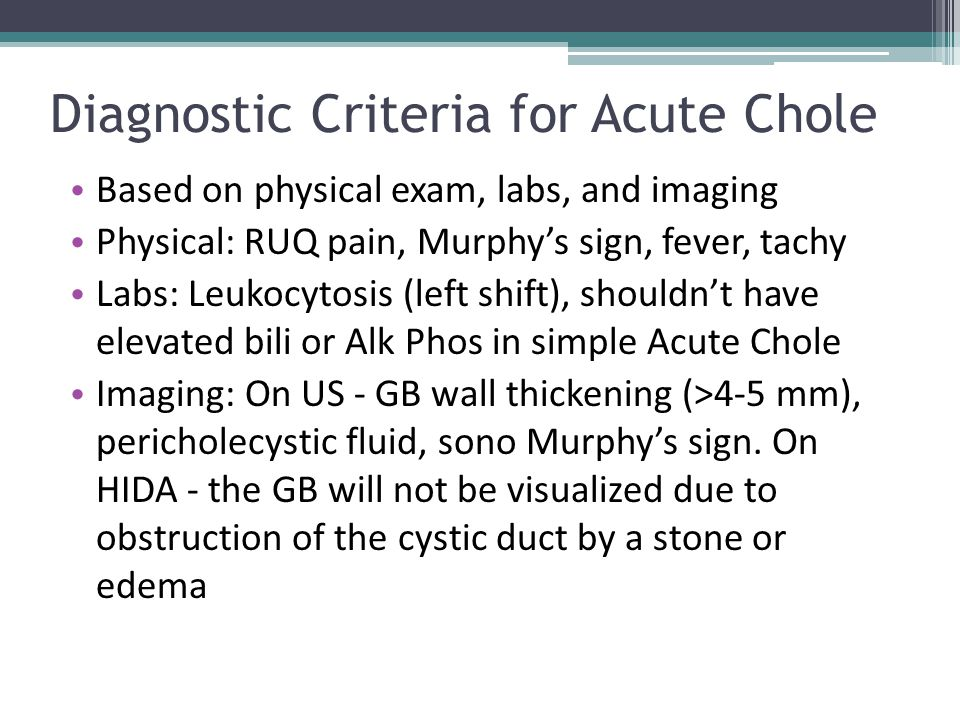 Diagnostic Criteria for Acute Chole Based on physical exam, labs, and imaging Physical: RUQ pain, Murphy's sign, fever, tachy Labs: Leukocytosis (left