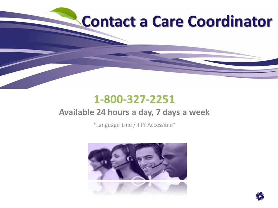 Contact a Care Coordinator 1-800-327-2251 Available 24 hours a day, 7 days a week *Language Line / TTY Accessible*