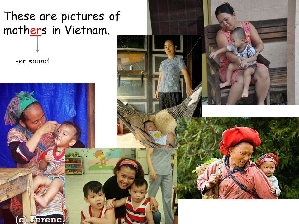 These are pictures of mothers in Vietnam. -er sound