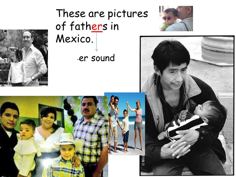 These are pictures of fathers in Mexico. - er sound