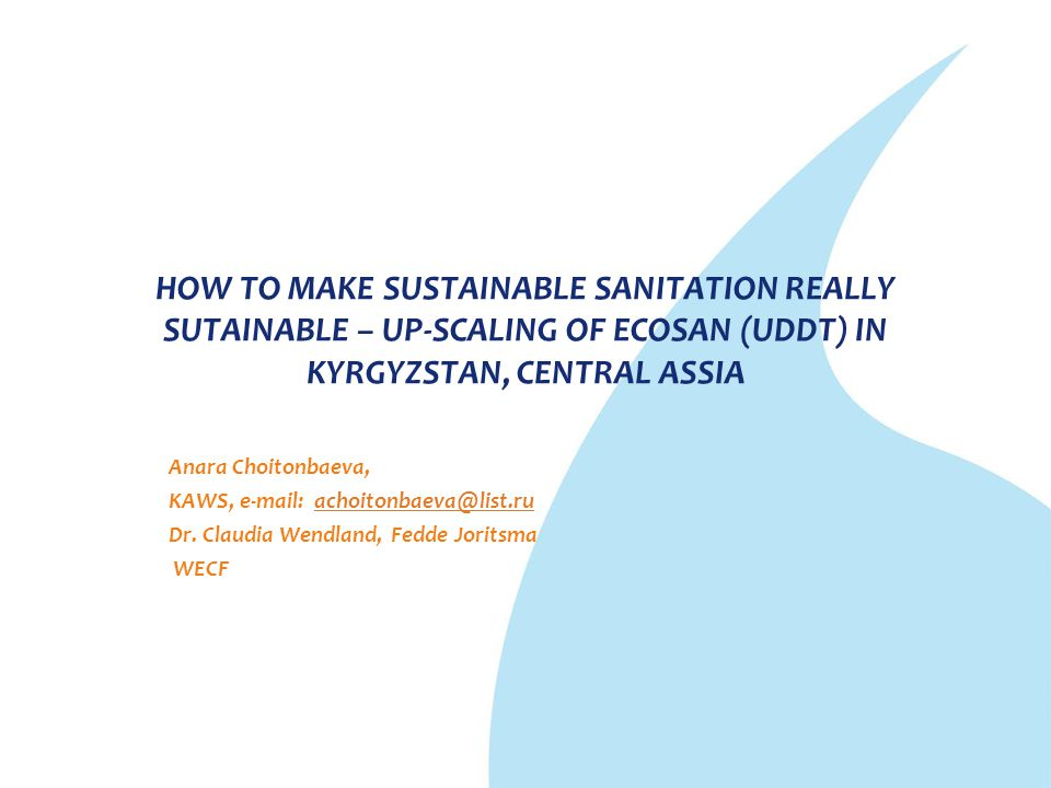 HOW TO MAKE SUSTAINABLE SANITATION REALLY SUTAINABLE – UP-SCALING OF ECOSAN (UDDT) IN KYRGYZSTAN, CENTRAL ASSIA Anara Choitonbaeva, KAWS, e-mail: acho