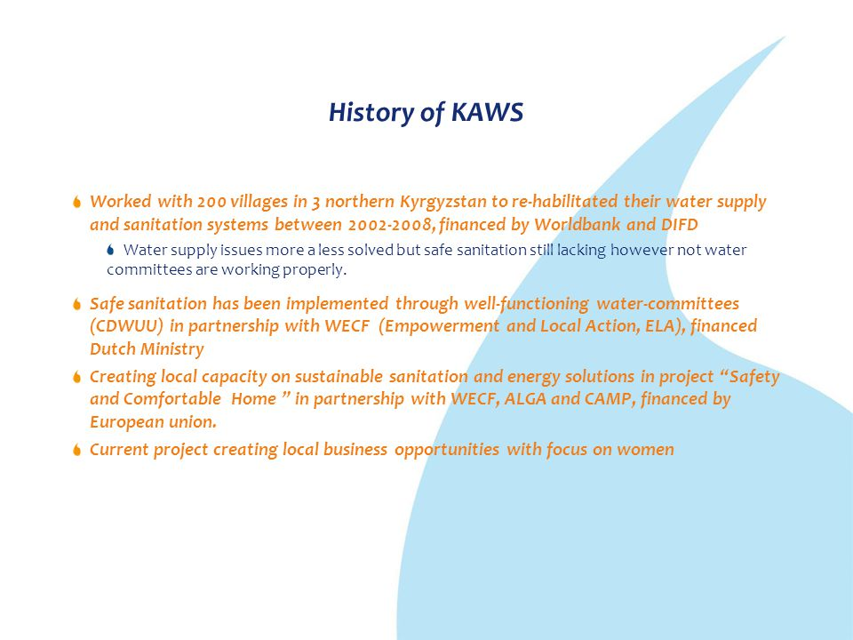 History of KAWS Worked with 200 villages in 3 northern Kyrgyzstan to re-habilitated their water supply and sanitation systems between 2002-2008, finan
