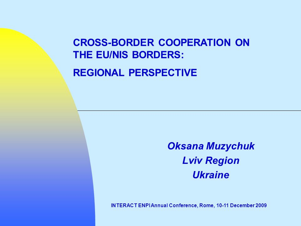 Oksana Muzychuk Lviv Region Ukraine INTERACT ENPI Annual Conference, Rome, 10-11 December 2009 CROSS-BORDER COOPERATION ON THE EU/NIS BORDERS: REGIONAL PERSPECTIVE