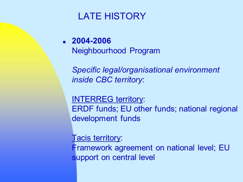 n 2004-2006 Neighbourhood Program Specific legal/organisational environment inside CBC territory: INTERREG territory: ERDF funds; EU other funds; national regional development funds Tacis territory: Framework agreement on national level; EU support on central level LATE HISTORY