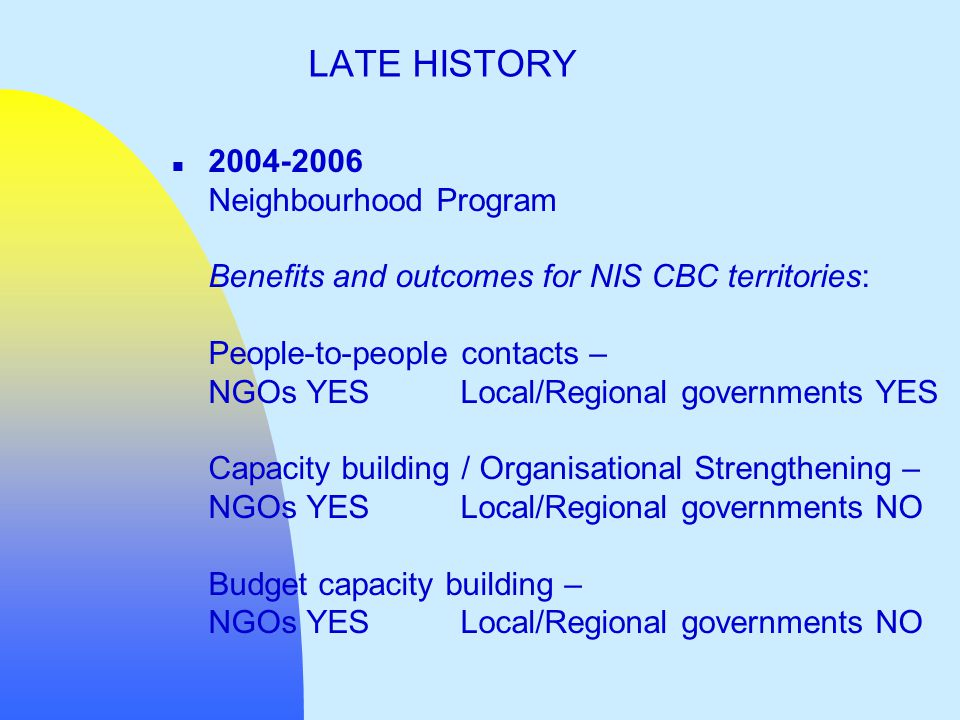 n 2004-2006 Neighbourhood Program Benefits and outcomes for NIS CBC territories: People-to-people contacts – NGOs YESLocal/Regional governments YES Capacity building / Organisational Strengthening – NGOs YESLocal/Regional governments NO Budget capacity building – NGOs YESLocal/Regional governments NO LATE HISTORY
