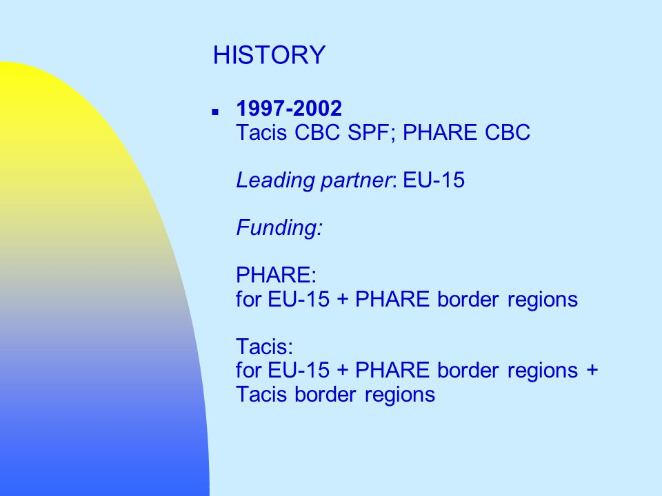 n 1997-2002 Tacis CBC SPF; PHARE CBC Leading partner: EU-15 Funding: PHARE: for EU-15 + PHARE border regions Tacis: for EU-15 + PHARE border regions + Tacis border regions HISTORY