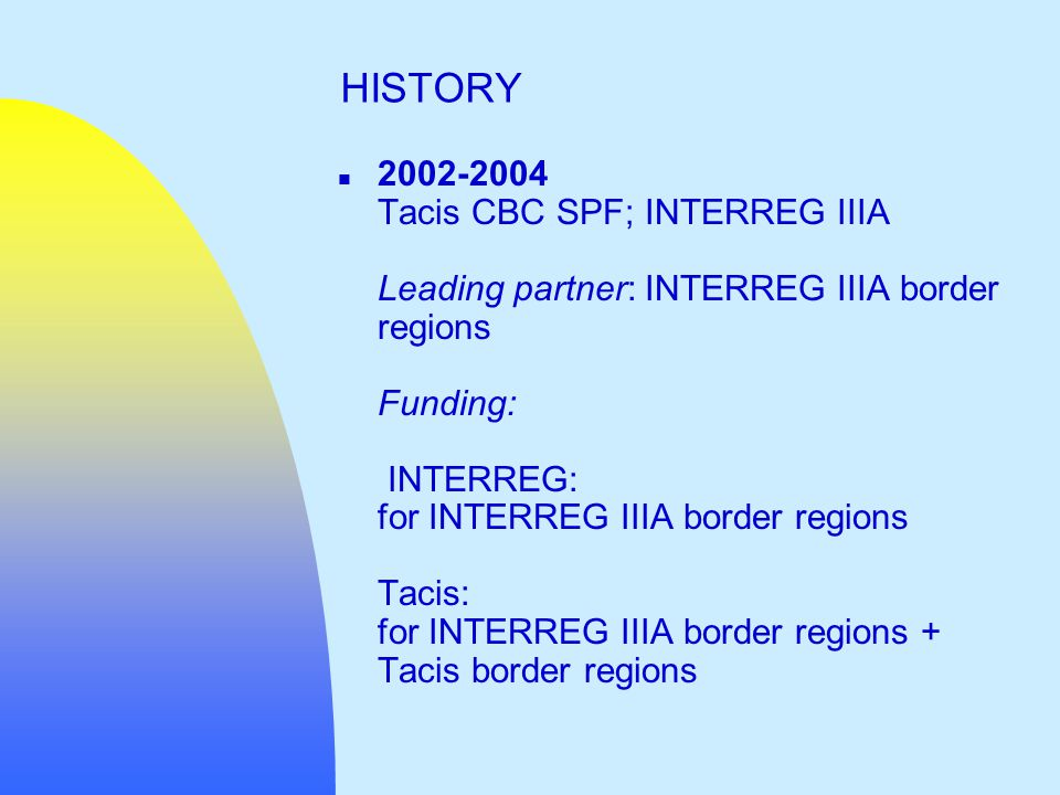 n 2002-2004 Tacis CBC SPF; INTERREG IIIA Leading partner: INTERREG IIIA border regions Funding: INTERREG: for INTERREG IIIA border regions Tacis: for INTERREG IIIA border regions + Tacis border regions HISTORY
