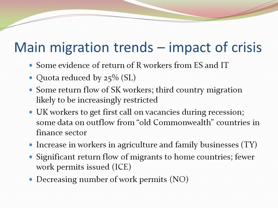 Main migration trends – impact of crisis Some evidence of return of R workers from ES and IT Quota reduced by 25% (SL) Some return flow of SK workers; third country migration likely to be increasingly restricted UK workers to get first call on vacancies during recession; some data on outflow from old Commonwealth countries in finance sector Increase in workers in agriculture and family businesses (TY) Significant return flow of migrants to home countries; fewer work permits issued (ICE) Decreasing number of work permits (NO)