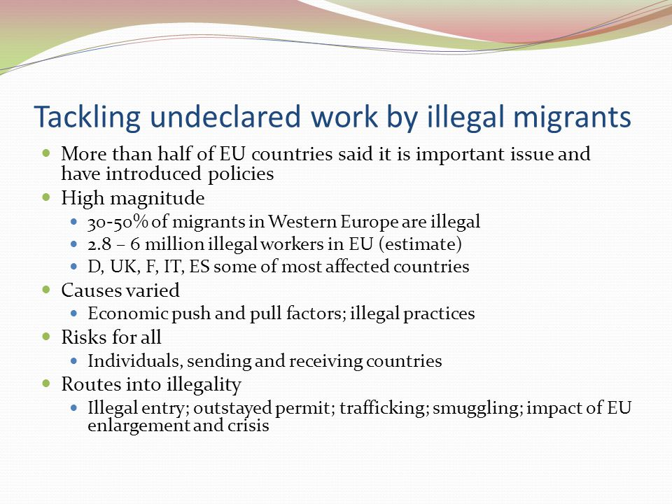 Tackling undeclared work by illegal migrants More than half of EU countries said it is important issue and have introduced policies High magnitude 30-50% of migrants in Western Europe are illegal 2.8 – 6 million illegal workers in EU (estimate) D, UK, F, IT, ES some of most affected countries Causes varied Economic push and pull factors; illegal practices Risks for all Individuals, sending and receiving countries Routes into illegality Illegal entry; outstayed permit; trafficking; smuggling; impact of EU enlargement and crisis