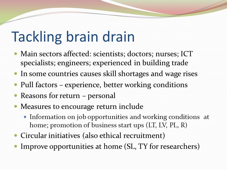 Tackling brain drain Main sectors affected: scientists; doctors; nurses; ICT specialists; engineers; experienced in building trade In some countries causes skill shortages and wage rises Pull factors – experience, better working conditions Reasons for return – personal Measures to encourage return include Information on job opportunities and working conditions at home; promotion of business start ups (LT, LV, PL, R) Circular initiatives (also ethical recruitment) Improve opportunities at home (SL, TY for researchers)