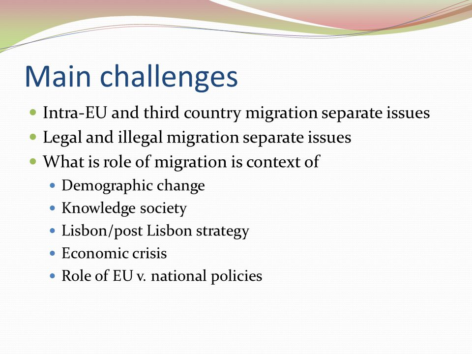 Main challenges Intra-EU and third country migration separate issues Legal and illegal migration separate issues What is role of migration is context of Demographic change Knowledge society Lisbon/post Lisbon strategy Economic crisis Role of EU v.