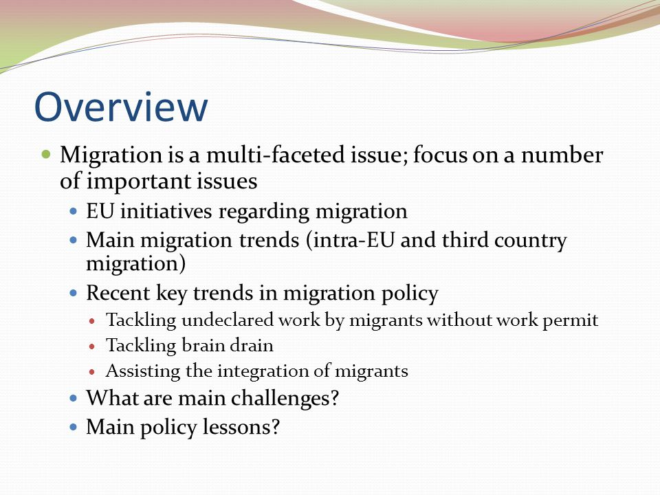 Overview Migration is a multi-faceted issue; focus on a number of important issues EU initiatives regarding migration Main migration trends (intra-EU and third country migration) Recent key trends in migration policy Tackling undeclared work by migrants without work permit Tackling brain drain Assisting the integration of migrants What are main challenges.