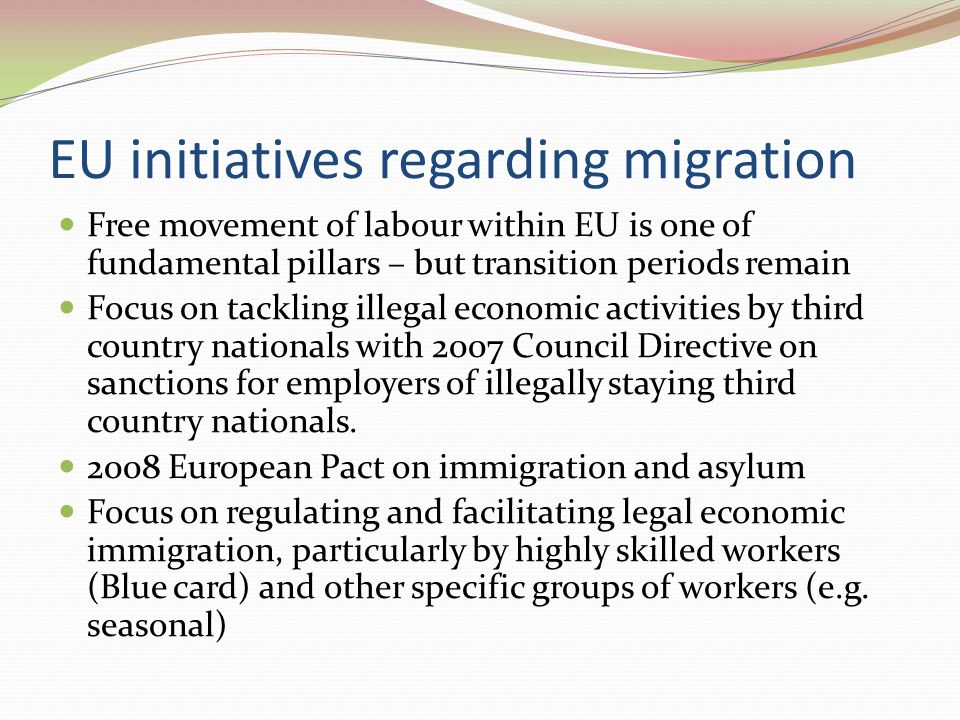 EU initiatives regarding migration Free movement of labour within EU is one of fundamental pillars – but transition periods remain Focus on tackling illegal economic activities by third country nationals with 2007 Council Directive on sanctions for employers of illegally staying third country nationals.