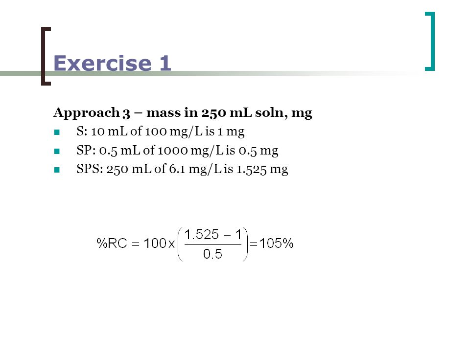 Exercise 1 Approach 3 – mass in 250 mL soln, mg S: 10 mL of 100 mg/L is 1 mg SP: 0.5 mL of 1000 mg/L is 0.5 mg SPS: 250 mL of 6.1 mg/L is 1.525 mg