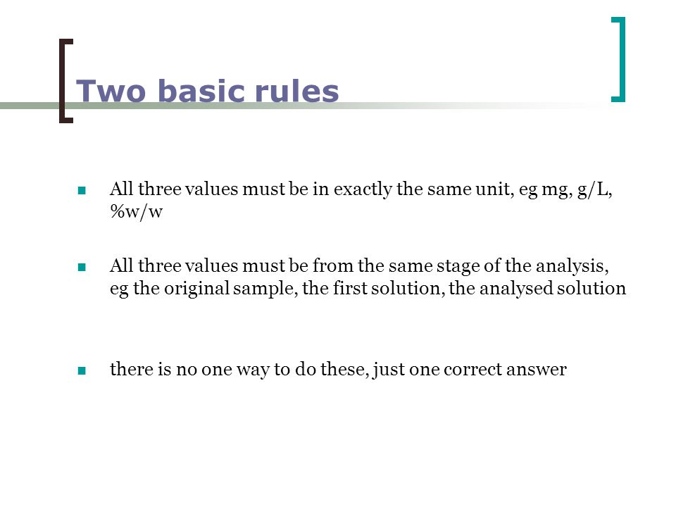Two basic rules All three values must be in exactly the same unit, eg mg, g/L, %w/w All three values must be from the same stage of the analysis, eg the original sample, the first solution, the analysed solution there is no one way to do these, just one correct answer