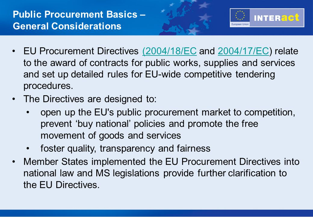 COMMUNITY Legislation and Guidelines (most relevant) (1) Treaty and Value for Money Principle EU Procurement Directives Directive 2004/18/EC of the European Parliament and of the Council of 31 March 2004 on the coordination of procedures for the award of public works contracts, public supply contracts and public service contractsDirective 2004/18/EC Directive 2004/17/EC of the European Parliament and of the Council of 31 March 2004 coordinating the procurement procedures of entities operating in the water, energy, transport and postal services sectorsDirective 2004/17/EC Relevant case-law Legal Acts (e.g., (EC) No 1564/2005 establishing standard forms for the publication of notices in the framework of public procurement procedures)No 1564/2005 Public Procurement Basics – General Considerations Applicable Rules and Guidelines (most relevant)