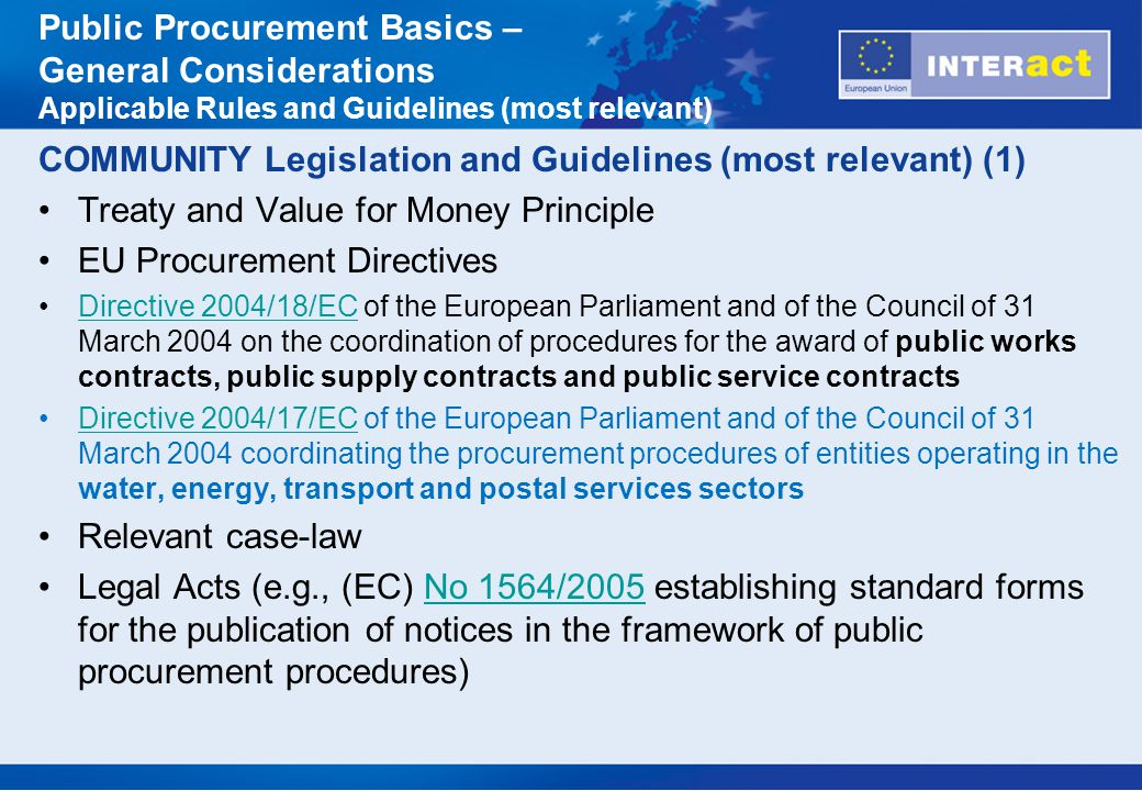 COMMUNITY Legislation and Guidelines (most relevant) (2) EU COM Interpretative Communication 2006/C 179/02 on the Community law applicable to contract awards not or not fully subject to the provisions of the Public Procurement DirectivesInterpretative Communication 2006/C 179/02 EU COM Guidelines for determining financial corrections to be made to expenditure co-financed by SF or the CF for non- compliance with the rules on public procurementGuidelines for determining financial corrections Public Procurement Basics – General Considerations Applicable Rules and Guidelines (most relevant)