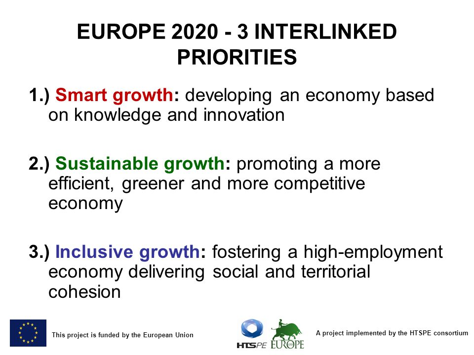 A project implemented by the HTSPE consortium This project is funded by the European Union EUROPE 2020 - 7 FLAGSHIP INITIATIVES Smart Growth Sustainable Growth Inclusive Growth Innovation « Innovation Union » Climate, energy and mobility « Resource efficient Europe » Employment and skills « An agenda for new skills and jobs » Education « Youth on the move » Competitiveness « An industrial policy for the globalisation era » Fighting poverty « European platform against poverty » Digital society « A digital agenda for Europe »