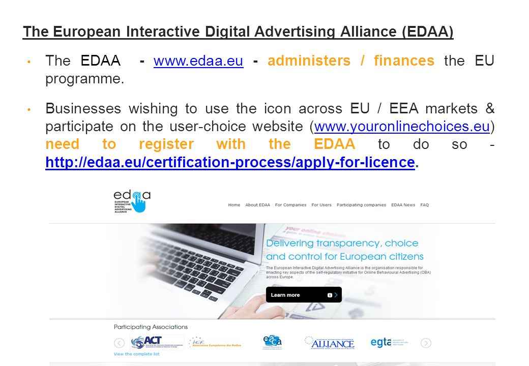 The European Interactive Digital Advertising Alliance (EDAA) The EDAA - www.edaa.eu - administers / finances the EU programme.www.edaa.eu Businesses wishing to use the icon across EU / EEA markets & participate on the user-choice website (www.youronlinechoices.eu) need to register with the EDAA to do so - http://edaa.eu/certification-process/apply-for-licence.www.youronlinechoices.eu http://edaa.eu/certification-process/apply-for-licence