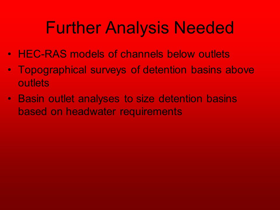 Further Analysis Needed HEC-RAS models of channels below outlets Topographical surveys of detention basins above outlets Basin outlet analyses to size detention basins based on headwater requirements