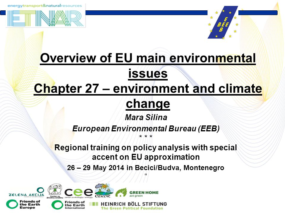 Mara Silina European Environmental Bureau (EEB) * * * Regional training on policy analysis with special accent on EU approximation 26 – 29 May 2014 in Becici/Budva, Montenegro Overview of EU main environmental issues Chapter 27 – environment and climate change