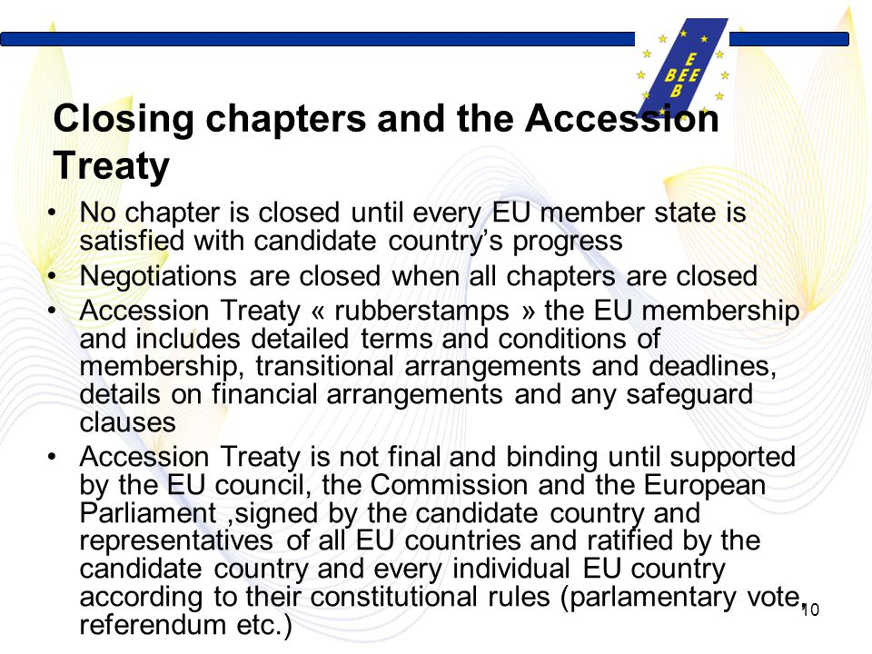 10 Closing chapters and the Accession Treaty No chapter is closed until every EU member state is satisfied with candidate country's progress Negotiations are closed when all chapters are closed Accession Treaty « rubberstamps » the EU membership and includes detailed terms and conditions of membership, transitional arrangements and deadlines, details on financial arrangements and any safeguard clauses Accession Treaty is not final and binding until supported by the EU council, the Commission and the European Parliament,signed by the candidate country and representatives of all EU countries and ratified by the candidate country and every individual EU country according to their constitutional rules (parlamentary vote, referendum etc.)