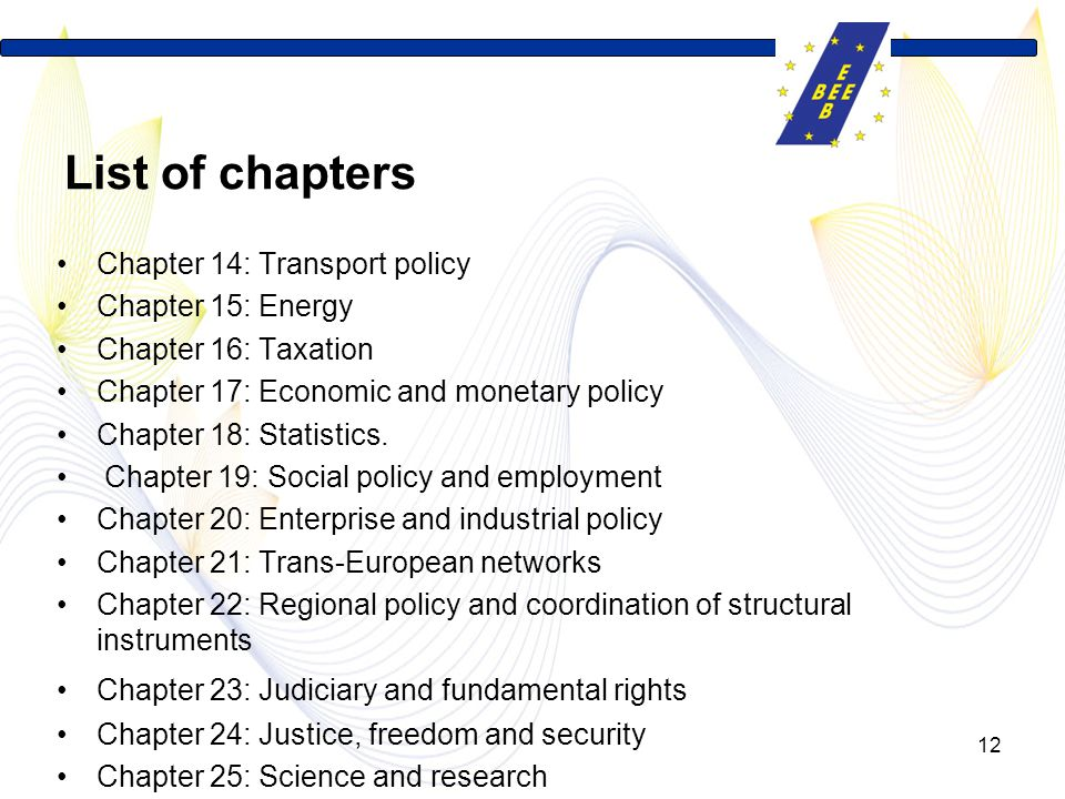 12 List of chapters Chapter 14: Transport policy Chapter 15: Energy Chapter 16: Taxation Chapter 17: Economic and monetary policy Chapter 18: Statistics.