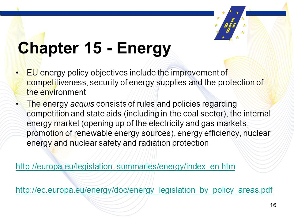 16 Chapter 15 - Energy EU energy policy objectives include the improvement of competitiveness, security of energy supplies and the protection of the environment The energy acquis consists of rules and policies regarding competition and state aids (including in the coal sector), the internal energy market (opening up of the electricity and gas markets, promotion of renewable energy sources), energy efficiency, nuclear energy and nuclear safety and radiation protection http://europa.eu/legislation_summaries/energy/index_en.htm http://ec.europa.eu/energy/doc/energy_legislation_by_policy_areas.pdf