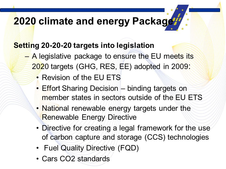 2020 climate and energy Package Setting 20-20-20 targets into legislation –A legislative package to ensure the EU meets its 2020 targets (GHG, RES, EE) adopted in 2009 : Revision of the EU ETS Effort Sharing Decision – binding targets on member states in sectors outside of the EU ETS National renewable energy targets under the Renewable Energy Directive Directive for creating a legal framework for the use of carbon capture and storage (CCS) technologies Fuel Quality Directive (FQD) Cars CO2 standards