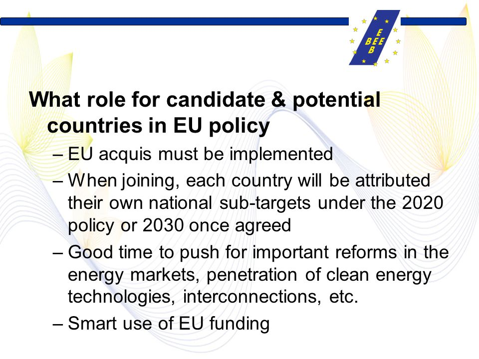 What role for candidate & potential countries in EU policy –EU acquis must be implemented –When joining, each country will be attributed their own national sub-targets under the 2020 policy or 2030 once agreed –Good time to push for important reforms in the energy markets, penetration of clean energy technologies, interconnections, etc.