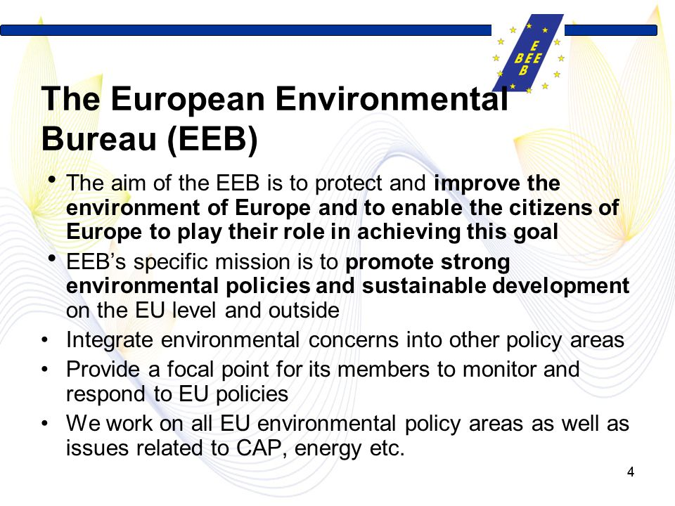 44 The European Environmental Bureau (EEB)  The aim of the EEB is to protect and improve the environment of Europe and to enable the citizens of Europe to play their role in achieving this goal  EEB's specific mission is to promote strong environmental policies and sustainable development on the EU level and outside Integrate environmental concerns into other policy areas Provide a focal point for its members to monitor and respond to EU policies We work on all EU environmental policy areas as well as issues related to CAP, energy etc.