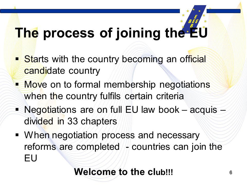 66 The process of joining the EU  Starts with the country becoming an official candidate country  Move on to formal membership negotiations when the country fulfils certain criteria  Negotiations are on full EU law book – acquis – divided in 33 chapters  When negotiation process and necessary reforms are completed - countries can join the EU Welcome to the cl ub!!!