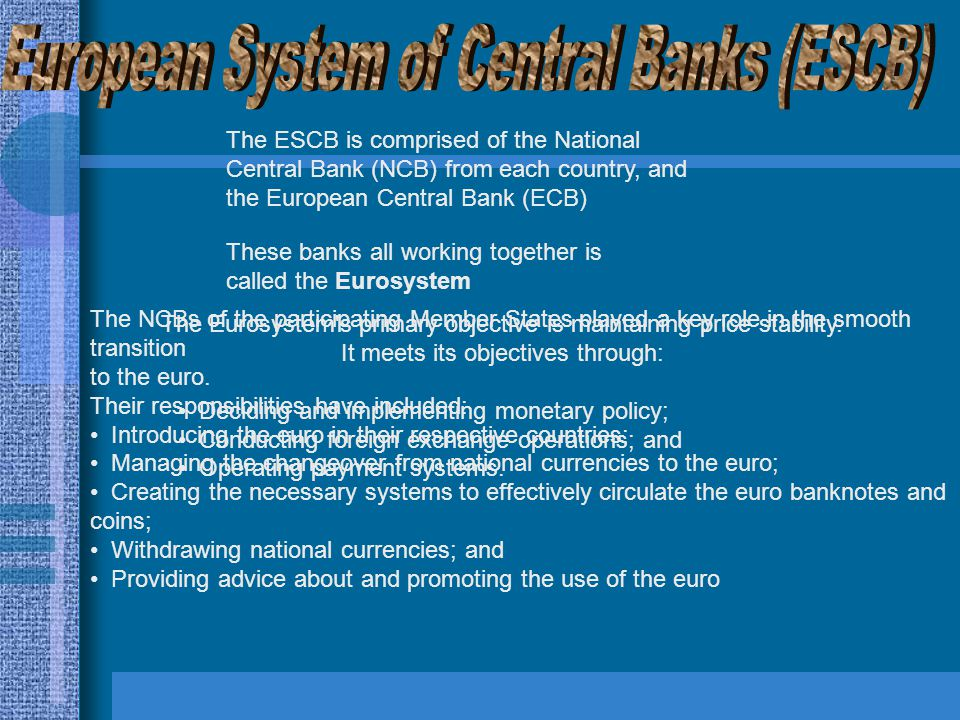 The ESCB is comprised of the National Central Bank (NCB) from each country, and the European Central Bank (ECB) These banks all working together is called the Eurosystem The Eurosystem s primary objective is maintaining price stability.