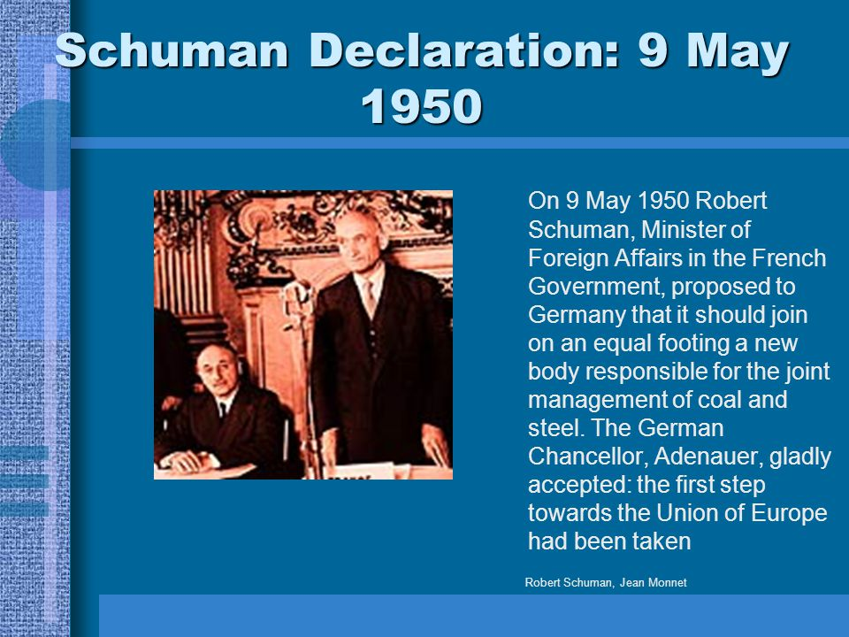 Schuman Declaration: 9 May 1950 On 9 May 1950 Robert Schuman, Minister of Foreign Affairs in the French Government, proposed to Germany that it should join on an equal footing a new body responsible for the joint management of coal and steel.