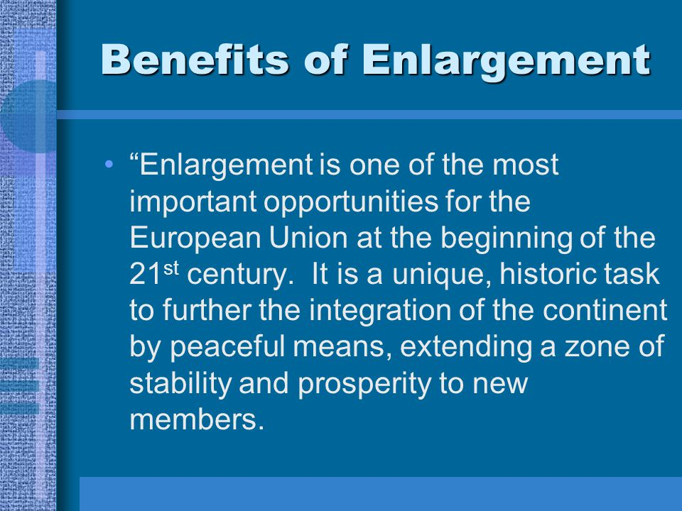 Benefits of Enlargement Enlargement is one of the most important opportunities for the European Union at the beginning of the 21 st century.